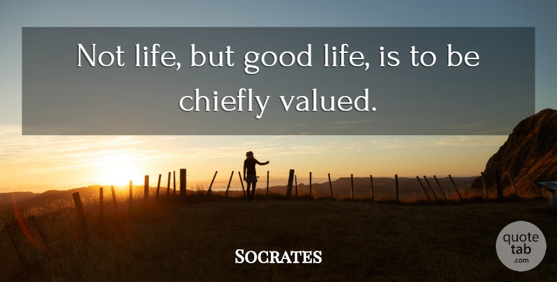 Socrates Quote About Chiefly, Good, Greek Philosopher, Life: Not Life But Good Life...