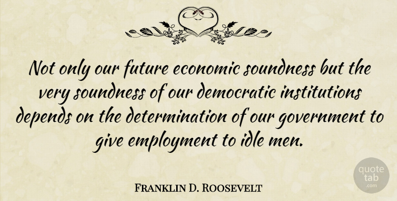 Franklin D. Roosevelt Quote About Determination, Men, Giving: Not Only Our Future Economic...
