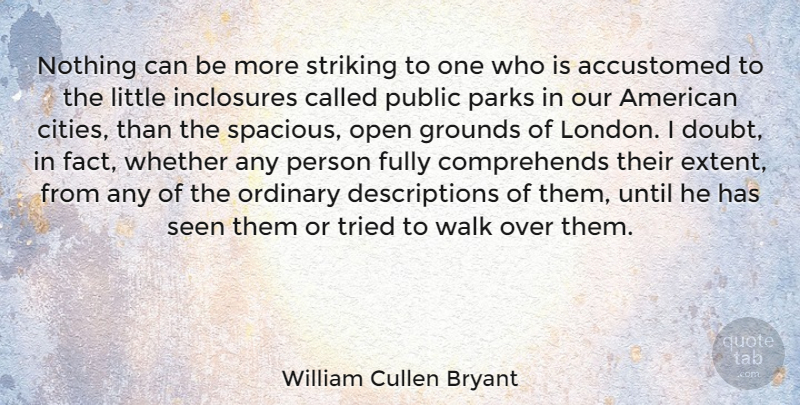 William Cullen Bryant Quote About Accustomed, Fully, Open, Ordinary, Parks: Nothing Can Be More Striking...