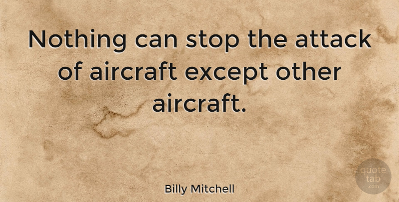 Billy Mitchell Quote About Aircraft, American Soldier, Attack, Except, Stop: Nothing Can Stop The Attack...