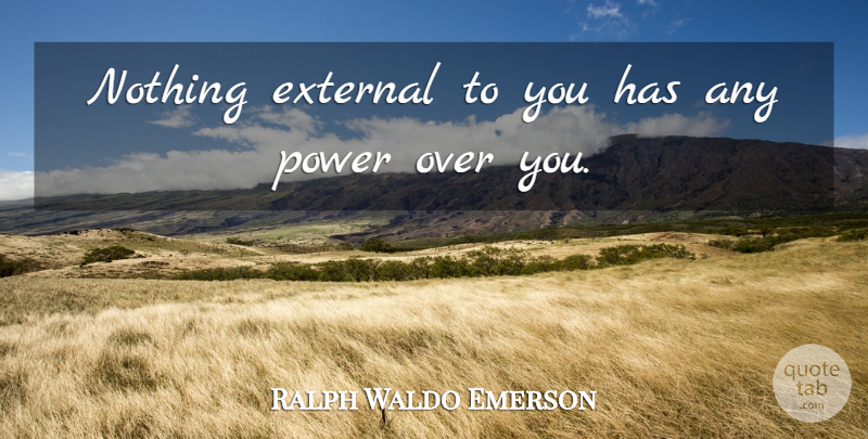 Ralph Waldo Emerson Quote About Positive, Powerful, Caring: Nothing External To You Has...