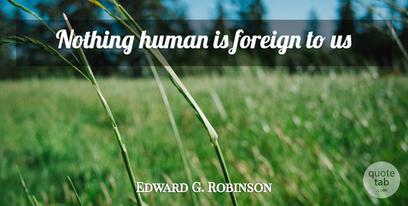 Edward G. Robinson Quote About Humans: Nothing Human Is Foreign To...
