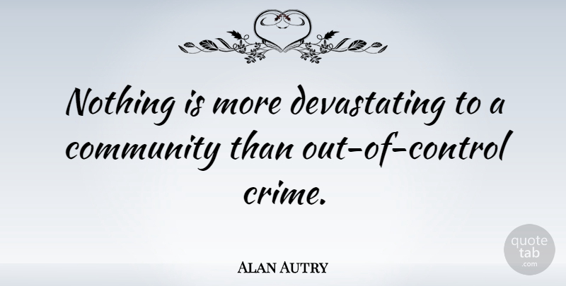 Alan Autry Nothing Is More Devastating To A Community Than