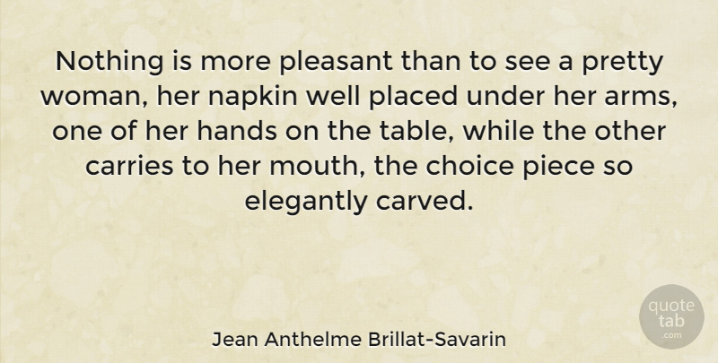 Jean Anthelme Brillat-Savarin Quote About Hands, Choices, Pretty Woman: Nothing Is More Pleasant Than...