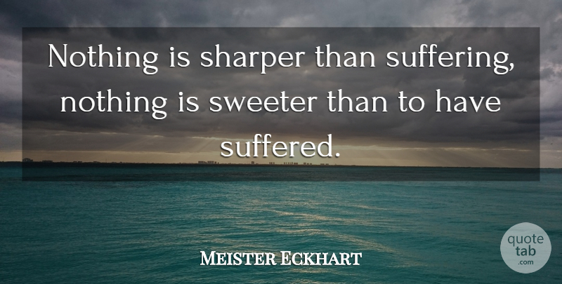 Meister Eckhart Quote About Suffering: Nothing Is Sharper Than Suffering...