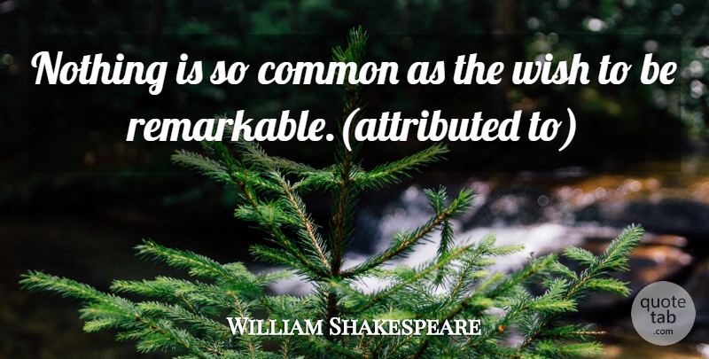 William Shakespeare: Nothing is so common as the wish to be ...