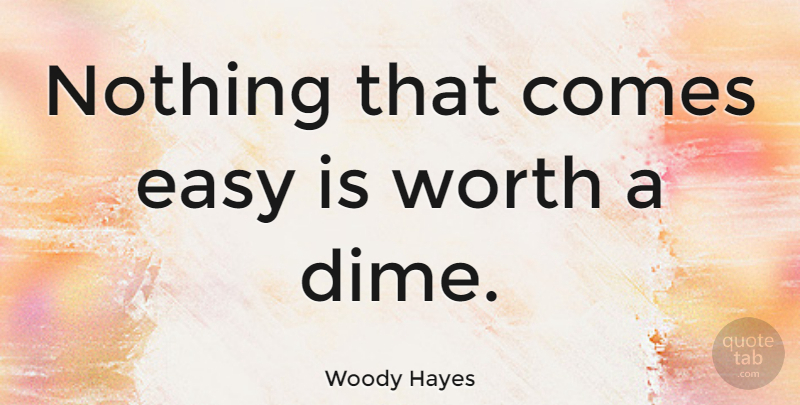 Woody Hayes Nothing That Comes Easy Is Worth A Dime Quotetab