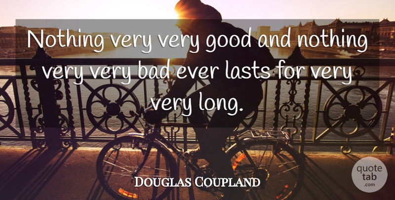 Douglas Coupland Quote About Bad, Good: Nothing Very Very Good And...