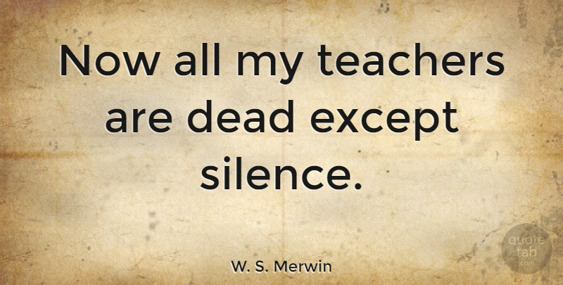 W. S. Merwin Quote About Teacher, Silence: Now All My Teachers Are...