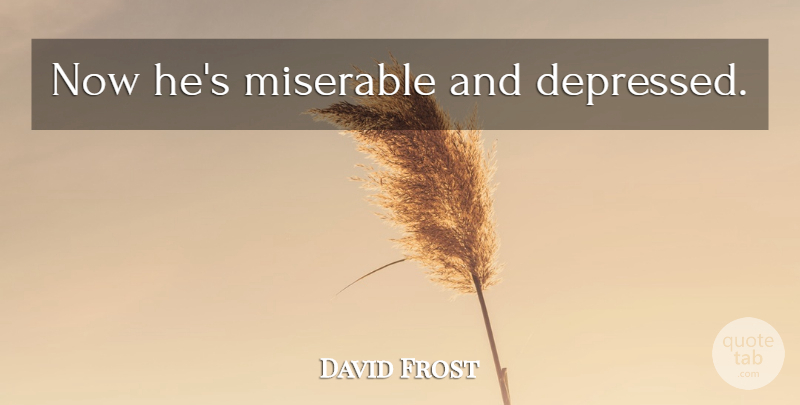 David Frost Quote About Psychology, Miserable: Now Hes Miserable And Depressed...