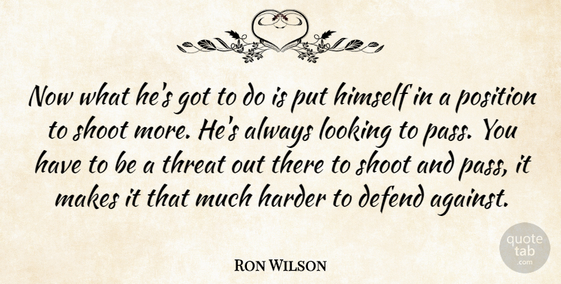 Ron Wilson Quote About Defend, Harder, Himself, Looking, Position: Now What Hes Got To...
