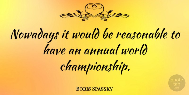 Boris Spassky Quote About undefined: Nowadays It Would Be Reasonable...