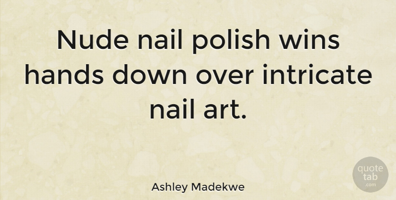 Ashley Madekwe Quote About Art, Winning, Hands: Nude Nail Polish Wins Hands...