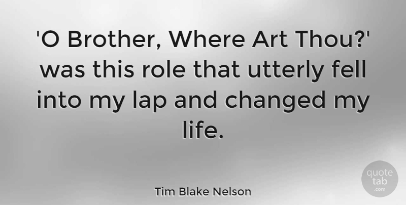 Tim Blake Nelson Quote About Art, Changed, Fell, Lap, Life: O Brother Where Art Thou...