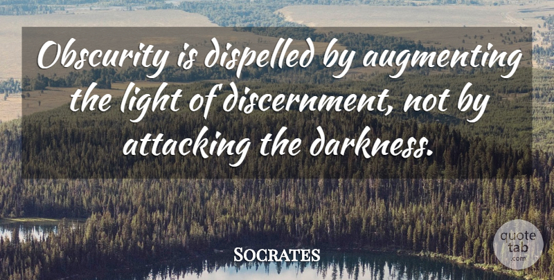 Socrates Quote About Light, Darkness, Obscurity: Obscurity Is Dispelled By Augmenting...