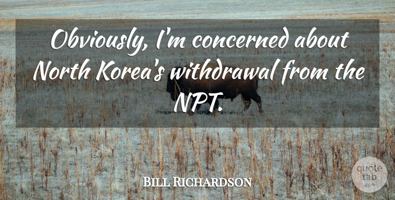 Bill Richardson Quote About Concerned, North: Obviously Im Concerned About North...