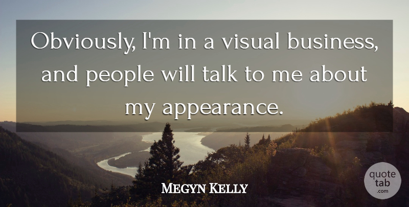 Megyn Kelly Obviously Im In A Visual Business And People Will
