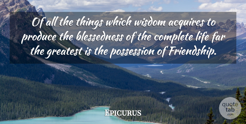 Epicurus Quote About Acquires, Complete, Far, Greatest, Greek Philosopher: Of All The Things Which...