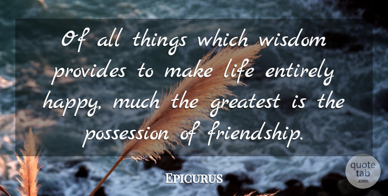 Epicurus Quote About Entirely, Greatest, Greek Philosopher, Life, Possession: Of All Things Which Wisdom...