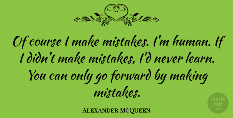 Alexander McQueen: Of course I make mistakes. I\'m human. If ...