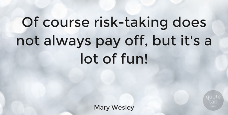 Mary Wesley Quote About Fun, Risk, Pay: Of Course Risk Taking Does...