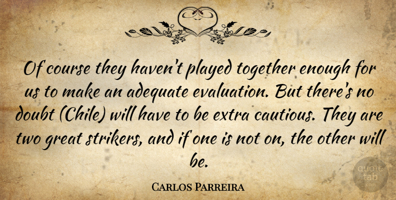 Carlos Parreira Quote About Adequate, Course, Doubt, Extra, Great: Of Course They Havent Played...