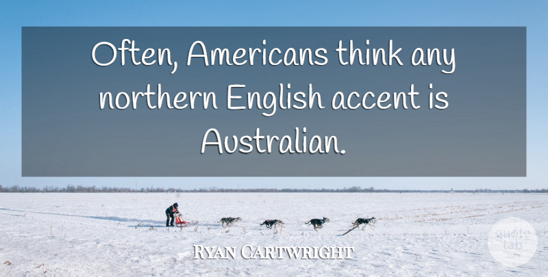 Ryan Cartwright Quote About Northern: Often Americans Think Any Northern...