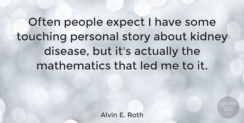 Alvin E. Roth Quote About Led, Mathematics, People, Touching: Often People Expect I Have...
