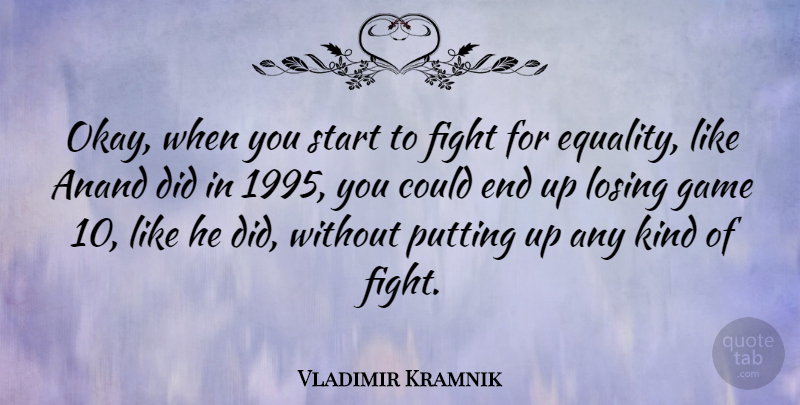 Vladimir Kramnik Quote About Fighting, Equality, Games: Okay When You Start To...