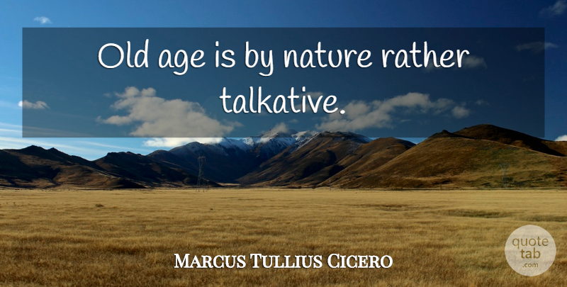 Marcus Tullius Cicero Quote About Age, Talkative, Old Age: Old Age Is By Nature...