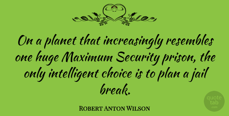 Robert Anton Wilson Quote About Intelligent, Jail, Choices: On A Planet That Increasingly...