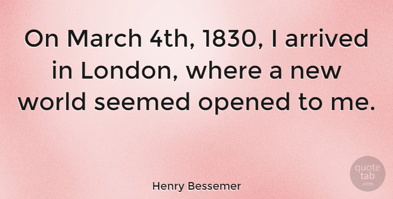 Henry Bessemer Quote About London, World, March: On March 4th 1830 I...