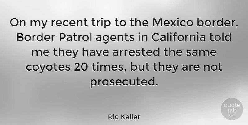 Ric Keller Quote About Journey, California, Mexico: On My Recent Trip To...