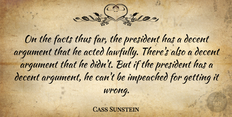 Cass Sunstein Quote About Acted, Argument, Decent, Facts, Impeached: On The Facts Thus Far...