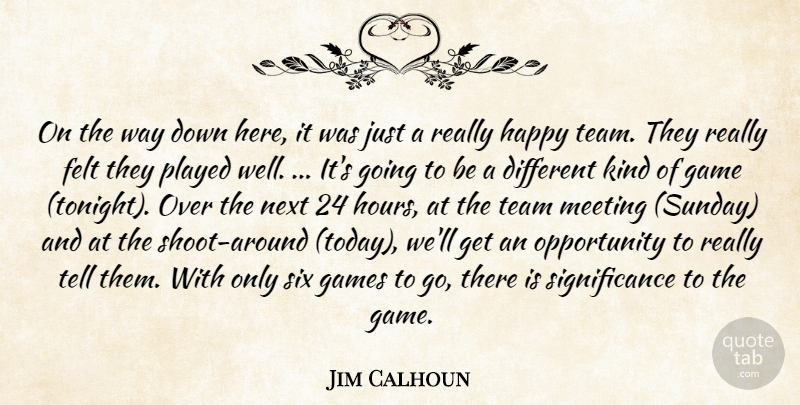 Jim Calhoun Quote About Felt, Game, Games, Happy, Meeting: On The Way Down Here...