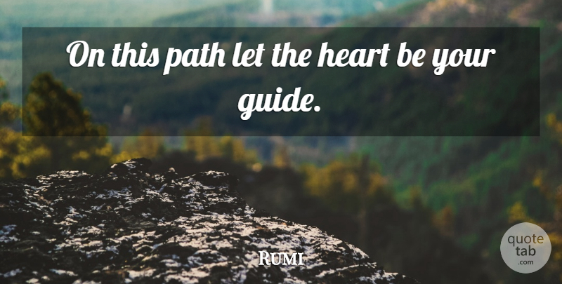 Rumi Quote About Heart, Path, Guides: On This Path Let The...
