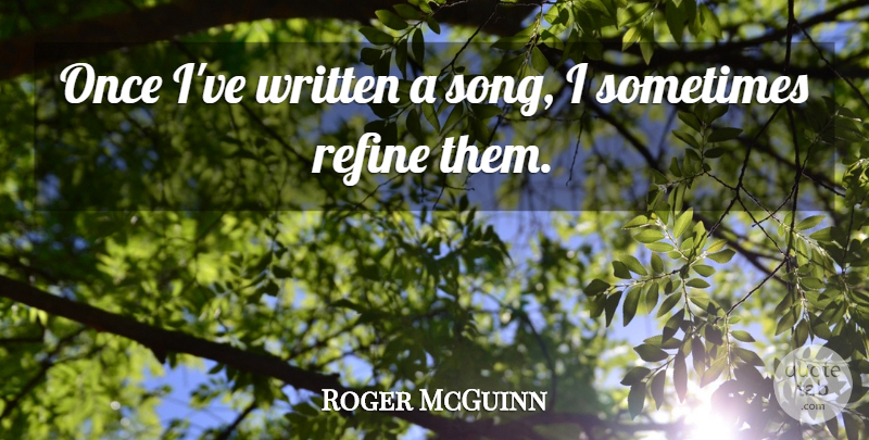 Roger McGuinn Quote About Song, Sometimes, Written: Once Ive Written A Song...