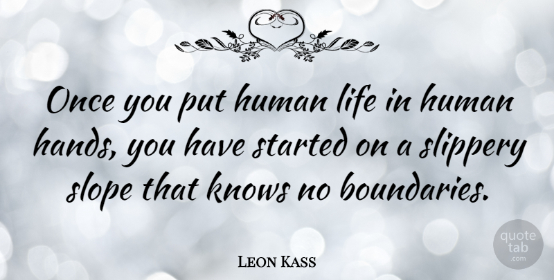 Leon Kass Quote About Hands, Slippery Slope, Boundaries: Once You Put Human Life...