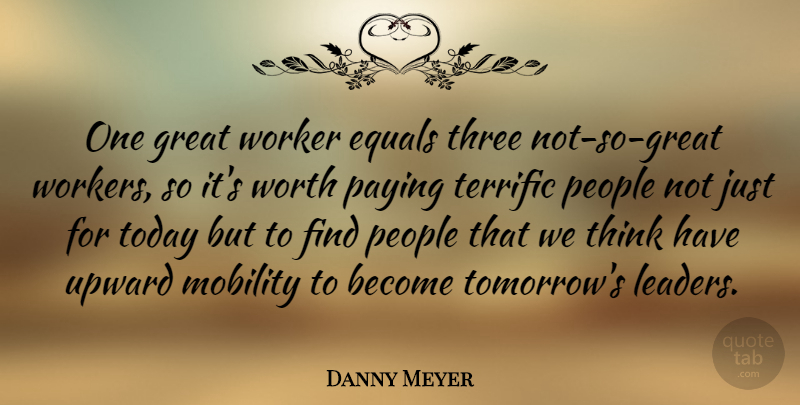 Danny Meyer Quote About Equals, Great, Mobility, Paying, People: One Great Worker Equals Three...