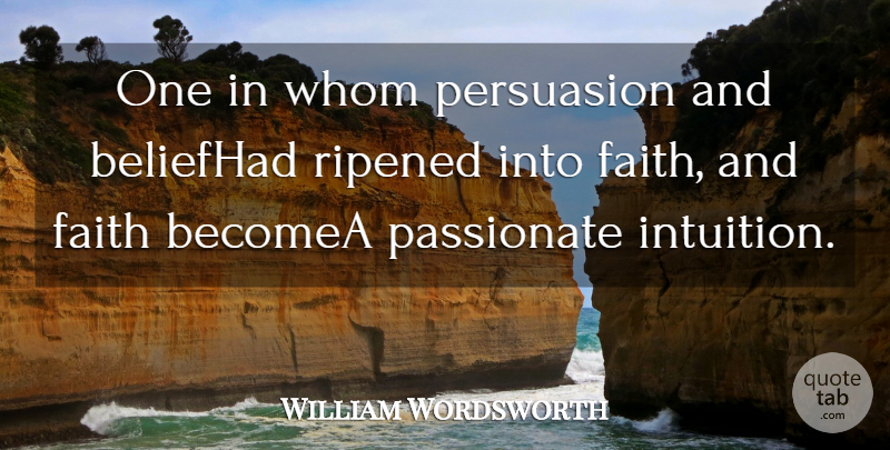 William Wordsworth Quote About Belief, Faith, Passionate, Persuasion, Whom: One In Whom Persuasion And...