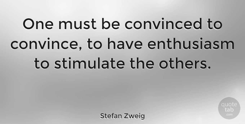 Stefan Zweig Quote About Enthusiasm, Convince, Convinced: One Must Be Convinced To...