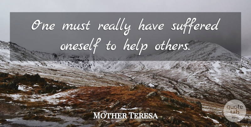 Mother Teresa Quote About Help, Oneself, Suffered, Suffering: One Must Really Have Suffered...