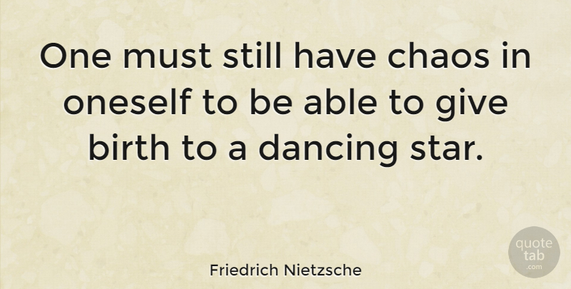 Friedrich Nietzsche One Must Still Have Chaos In Oneself To Be Able