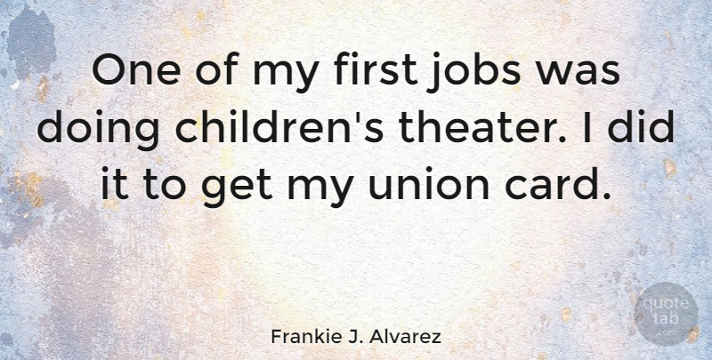 Frankie J. Alvarez Quote About Jobs, Union: One Of My First Jobs...