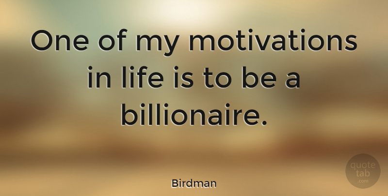 Birdman Quote About Motivation, Life Is, Billionaire: One Of My Motivations In...
