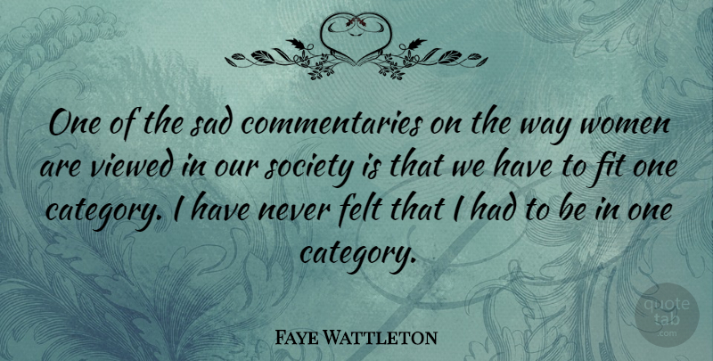 Faye Wattleton Quote About Women, Our Society, Way: One Of The Sad Commentaries...