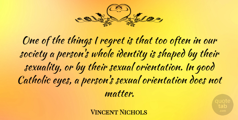 Vincent Nichols Quote About Catholic, Good, Identity, Regret, Sexual: One Of The Things I...