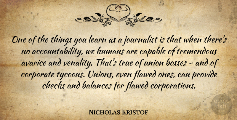 Nicholas Kristof Quote About Avarice, Balances, Bosses, Checks, Corporate: One Of The Things You...