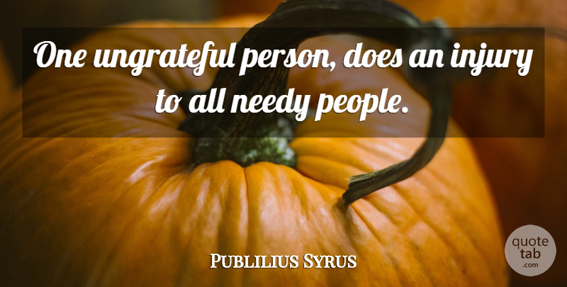 Publilius Syrus One Ungrateful Person Does An Injury To All Needy