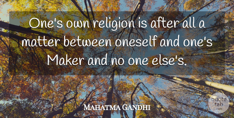 Mahatma Gandhi Quote About Religion, Matter, Makers: Ones Own Religion Is After...